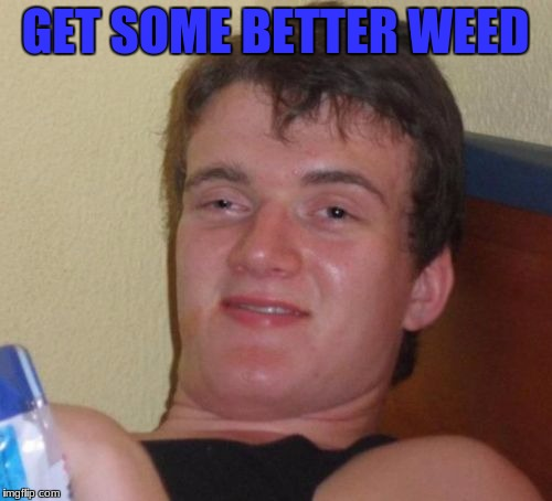10 Guy Meme | GET SOME BETTER WEED | image tagged in memes,10 guy | made w/ Imgflip meme maker