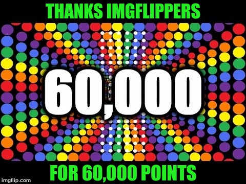 Thanks Everyone For 60k Points | THANKS IMGFLIPPERS FOR 60,000 POINTS | image tagged in memes,points,60k,thank you | made w/ Imgflip meme maker