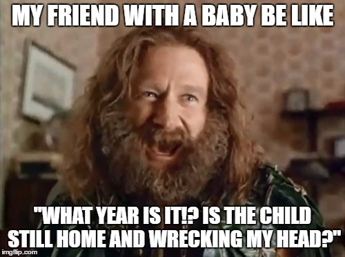 "What Year Is It Meme | MY FRIEND WITH A BABY BE LIKE ""WHAT YEAR IS IT!? IS THE CHILD STILL HOME AND WRECKING MY HEAD?"" 