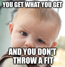 Skeptical Baby Meme | YOU GET WHAT YOU GET AND YOU DON'T THROW A FIT | image tagged in memes,skeptical baby | made w/ Imgflip meme maker