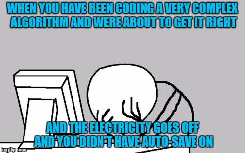 Computer Guy Facepalm Meme | WHEN YOU HAVE BEEN CODING A VERY COMPLEX ALGORITHM AND WERE ABOUT TO GET IT RIGHT AND THE ELECTRICITY GOES OFF AND YOU DIDN'T HAVE AUTO-SAVE | image tagged in memes,computer guy facepalm | made w/ Imgflip meme maker