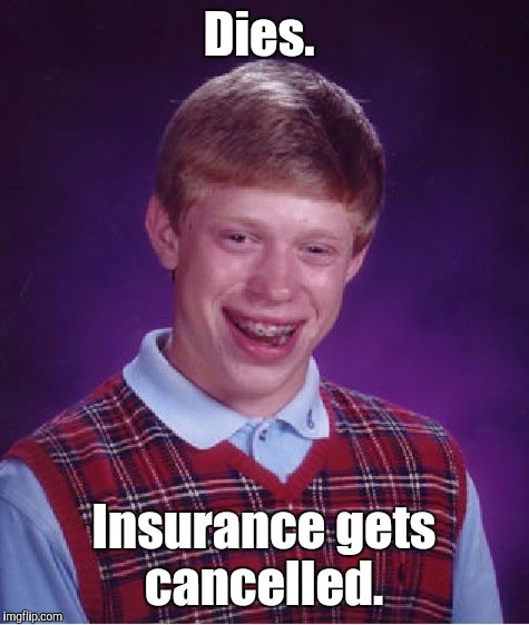 Bad Luck Brian Meme | Dies. Insurance gets cancelled. | image tagged in memes,bad luck brian | made w/ Imgflip meme maker