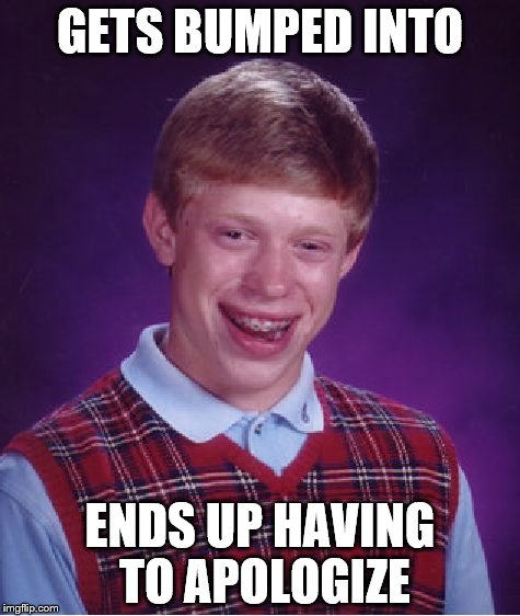 Bad Luck Brian Meme | GETS BUMPED INTO ENDS UP HAVING TO APOLOGIZE | image tagged in memes,bad luck brian | made w/ Imgflip meme maker