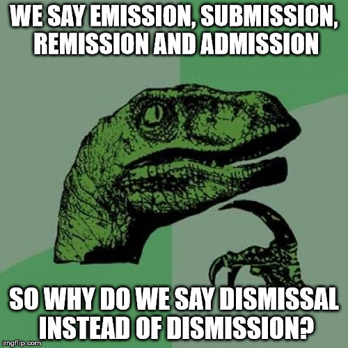 food for thought... | WE SAY EMISSION, SUBMISSION, REMISSION AND ADMISSION SO WHY DO WE SAY DISMISSAL INSTEAD OF DISMISSION? | image tagged in memes,philosoraptor | made w/ Imgflip meme maker