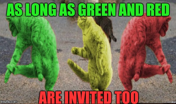 AS LONG AS GREEN AND RED ARE INVITED TOO | made w/ Imgflip meme maker