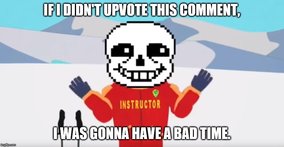 IF I DIDN'T UPVOTE THIS COMMENT, I WAS GONNA HAVE A BAD TIME. | made w/ Imgflip meme maker