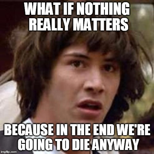 Conspiracy Keanu Meme | WHAT IF NOTHING REALLY MATTERS BECAUSE IN THE END WE'RE GOING TO DIE ANYWAY | image tagged in memes,conspiracy keanu | made w/ Imgflip meme maker