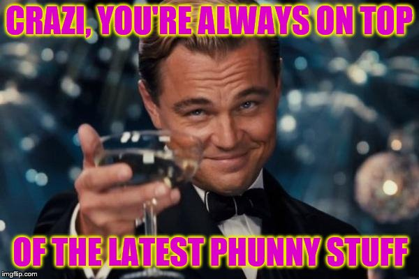 CRAZI, YOU'RE ALWAYS ON TOP OF THE LATEST PHUNNY STUFF | made w/ Imgflip meme maker