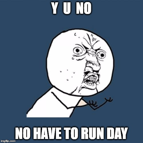 Y U No Meme | Y  U  NO NO HAVE TO RUN DAY | image tagged in memes,y u no | made w/ Imgflip meme maker