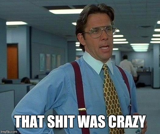 That Would Be Great Meme | THAT SHIT WAS CRAZY | image tagged in memes,that would be great | made w/ Imgflip meme maker