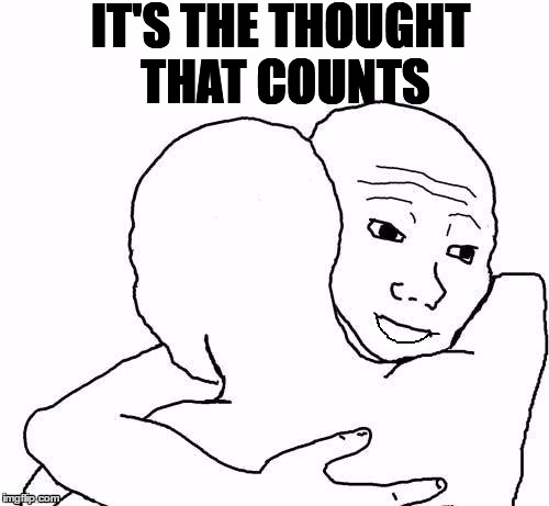 awww hug | IT'S THE THOUGHT THAT COUNTS | image tagged in awww hug | made w/ Imgflip meme maker