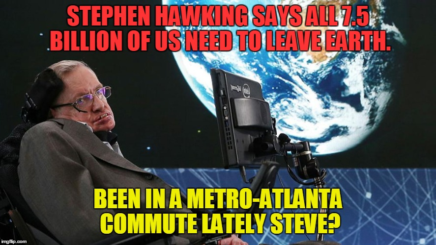 Stephen Hawking says Vacate Earth! | STEPHEN HAWKING SAYS ALL 7.5 BILLION OF US NEED TO LEAVE EARTH. BEEN IN A METRO-ATLANTA COMMUTE LATELY STEVE? | image tagged in stephen hawking,vacate earth,metro-atlanta commute | made w/ Imgflip meme maker