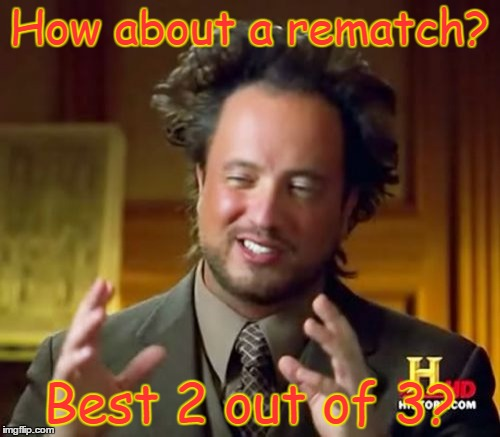 Ancient Aliens Meme | How about a rematch? Best 2 out of 3? | image tagged in memes,ancient aliens | made w/ Imgflip meme maker
