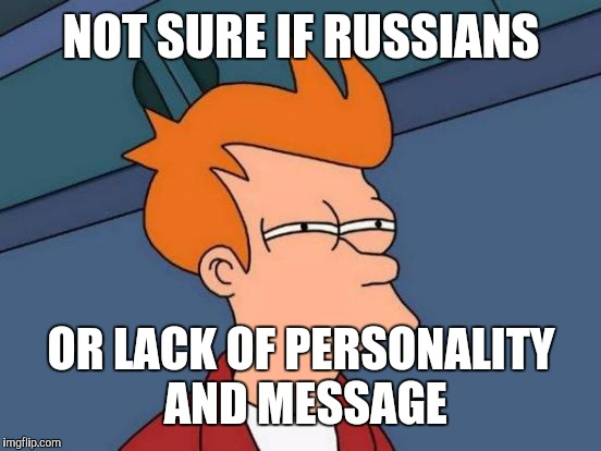 Futurama Fry Meme | NOT SURE IF RUSSIANS OR LACK OF PERSONALITY AND MESSAGE | image tagged in memes,futurama fry | made w/ Imgflip meme maker