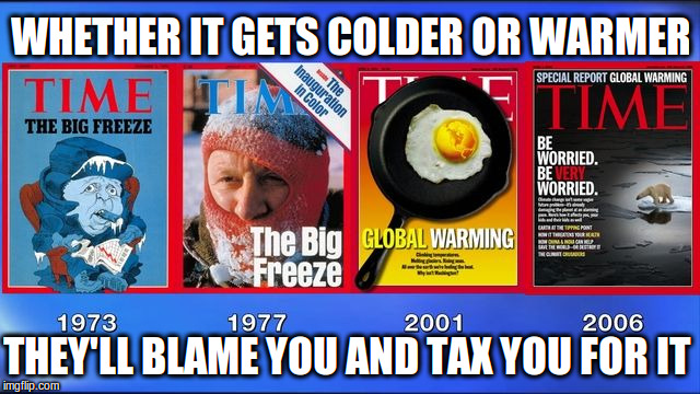 The Climate Blame Game | WHETHER IT GETS COLDER OR WARMER THEY'LL BLAME YOU AND TAX YOU FOR IT | image tagged in climate change | made w/ Imgflip meme maker
