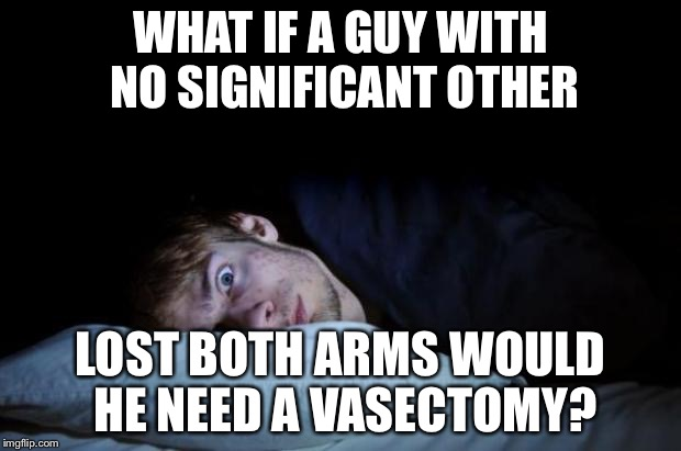 WHAT IF A GUY WITH NO SIGNIFICANT OTHER LOST BOTH ARMS WOULD HE NEED A VASECTOMY? | image tagged in memes,funny | made w/ Imgflip meme maker