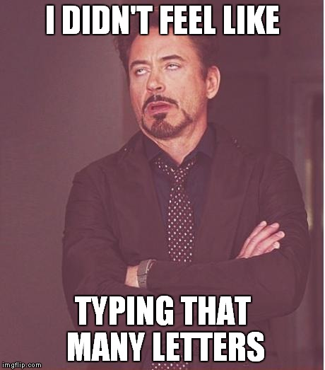 Face You Make Robert Downey Jr Meme | I DIDN'T FEEL LIKE TYPING THAT MANY LETTERS | image tagged in memes,face you make robert downey jr | made w/ Imgflip meme maker