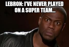 Kevin Hart The Hell Meme | LEBRON: I'VE NEVER PLAYED ON A SUPER TEAM... | image tagged in memes,kevin hart the hell | made w/ Imgflip meme maker