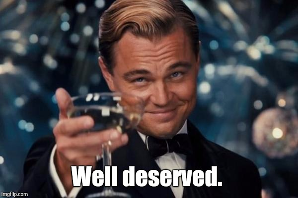 Leonardo Dicaprio Cheers Meme | Well deserved. | image tagged in memes,leonardo dicaprio cheers | made w/ Imgflip meme maker