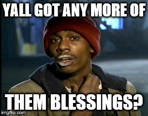 Y'all Got Any More Of That Meme | YALL GOT ANY MORE OF THEM BLESSINGS? | image tagged in memes,yall got any more of | made w/ Imgflip meme maker