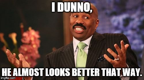 Steve Harvey Meme | I DUNNO, HE ALMOST LOOKS BETTER THAT WAY. | image tagged in memes,steve harvey | made w/ Imgflip meme maker