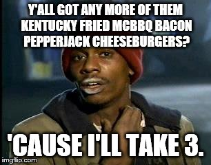 Y'all Got Any More Of That Meme | Y'ALL GOT ANY MORE OF THEM KENTUCKY FRIED MCBBQ BACON PEPPERJACK CHEESEBURGERS? 'CAUSE I'LL TAKE 3. | image tagged in memes,yall got any more of | made w/ Imgflip meme maker