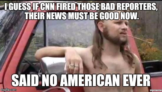 almost politically correct redneck |  I GUESS IF CNN FIRED THOSE BAD REPORTERS, THEIR NEWS MUST BE GOOD NOW. SAID NO AMERICAN EVER | image tagged in almost politically correct redneck | made w/ Imgflip meme maker