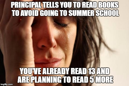 Just give me summer school | PRINCIPAL TELLS YOU TO READ BOOKS TO AVOID GOING TO SUMMER SCHOOL YOU'VE ALREADY READ 13 AND ARE PLANNING TO READ 5 MORE | image tagged in memes,first world problems,books,summer school,true story bro | made w/ Imgflip meme maker