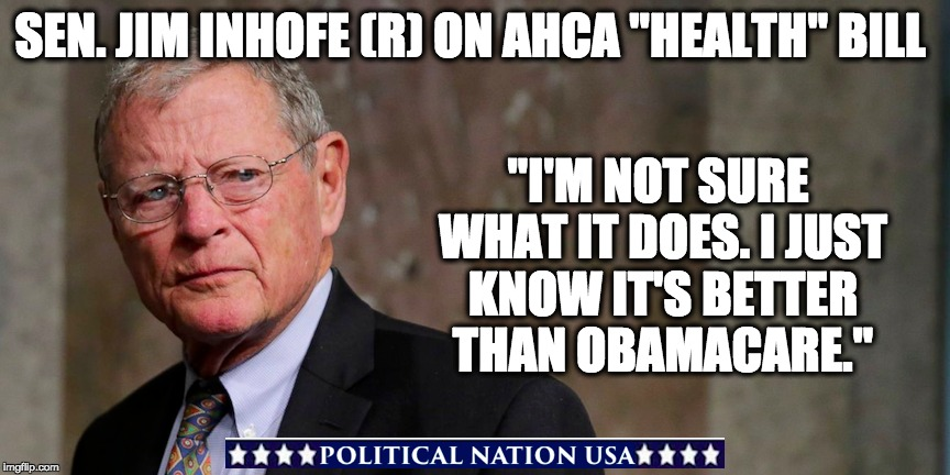 "SEN. JIM INHOFE (R) ON AHCA ""HEALTH"" BILL ""I'M NOT SURE WHAT IT DOES. I JUST KNOW IT'S BETTER THAN OBAMACARE."" 