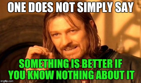 One Does Not Simply Meme | ONE DOES NOT SIMPLY SAY SOMETHING IS BETTER IF YOU KNOW NOTHING ABOUT IT | image tagged in memes,one does not simply | made w/ Imgflip meme maker