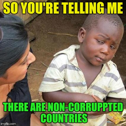Third World Skeptical Kid Meme | SO YOU'RE TELLING ME THERE ARE NON-CORRUPPTED COUNTRIES | image tagged in memes,third world skeptical kid | made w/ Imgflip meme maker