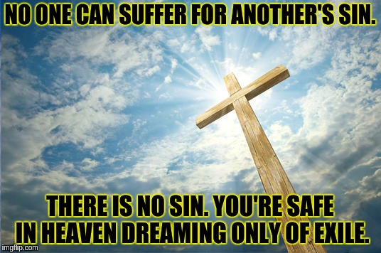Safe in Heaven dreaming of exile | NO ONE CAN SUFFER FOR ANOTHER'S SIN. THERE IS NO SIN. YOU'RE SAFE IN HEAVEN DREAMING ONLY OF EXILE. | image tagged in jesus,acim,sin,heaven,god,crucifixion | made w/ Imgflip meme maker