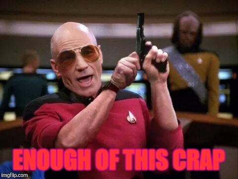 Picard Pistol, Memes, Star Trek | ENOUGH OF THIS CRAP | image tagged in picard pistol,memes,star trek | made w/ Imgflip meme maker