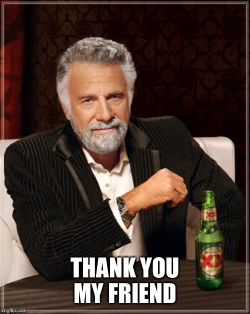 The Most Interesting Man In The World Meme | THANK YOU MY FRIEND | image tagged in memes,the most interesting man in the world | made w/ Imgflip meme maker