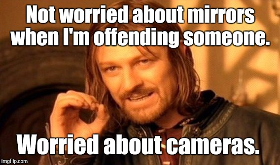 One Does Not Simply Meme | Not worried about mirrors when I'm offending someone. Worried about cameras. | image tagged in memes,one does not simply | made w/ Imgflip meme maker