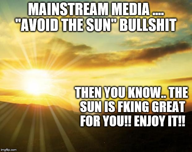 "sunrise | MAINSTREAM MEDIA .... ""AVOID THE SUN"" BULLSHIT THEN YOU KNOW.. THE SUN IS FKING GREAT FOR YOU!! ENJOY IT!! 