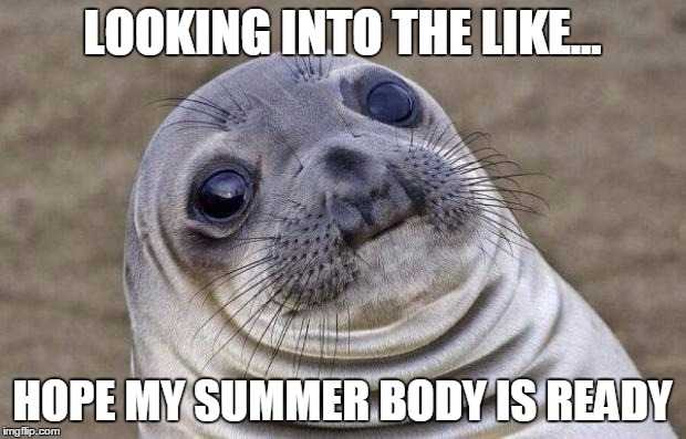 Awkward Moment Sealion Meme | LOOKING INTO THE LIKE... HOPE MY SUMMER BODY IS READY | image tagged in memes,awkward moment sealion | made w/ Imgflip meme maker