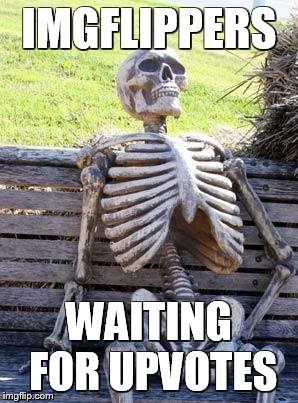 Waiting Skeleton Meme | IMGFLIPPERS WAITING FOR UPVOTES | image tagged in memes,waiting skeleton | made w/ Imgflip meme maker