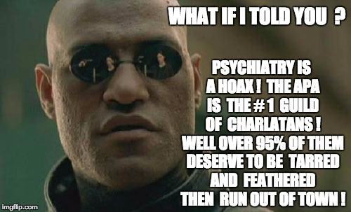 Matrix Morpheus Meme | WHAT IF I TOLD YOU  ? PSYCHIATRY IS A HOAX !  THE APA IS  THE # 1  GUILD  OF  CHARLATANS !  WELL OVER 95% OF THEM DESERVE TO BE  TARRED AND  | image tagged in memes,matrix morpheus | made w/ Imgflip meme maker