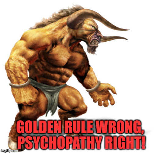 The epitome of insanity. | GOLDEN RULE WRONG, PSYCHOPATHY RIGHT! | image tagged in the devil,psychopath,the golden rule | made w/ Imgflip meme maker