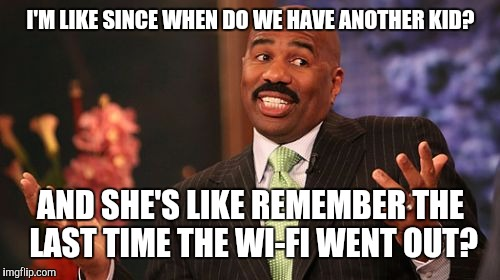 Steve Harvey Meme | I'M LIKE SINCE WHEN DO WE HAVE ANOTHER KID? AND SHE'S LIKE REMEMBER THE LAST TIME THE WI-FI WENT OUT? | image tagged in memes,steve harvey | made w/ Imgflip meme maker