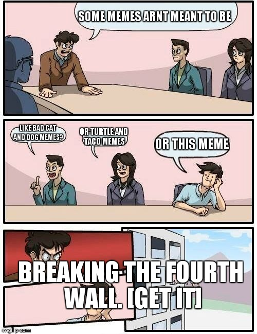 Boardroom Meeting Suggestion Meme | SOME MEMES ARNT MEANT TO BE LIKE BAD CAT AND DOG MEMES? OR TURTLE AND TACO MEMES OR THIS MEME BREAKING THE FOURTH WALL. [GET IT] | image tagged in memes,boardroom meeting suggestion | made w/ Imgflip meme maker