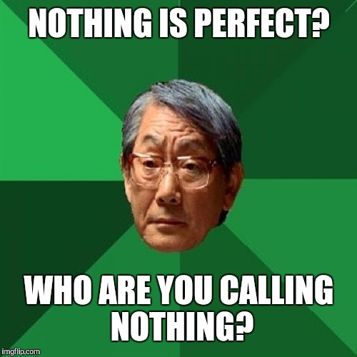 NOTHING IS PERFECT? WHO ARE YOU CALLING NOTHING? | made w/ Imgflip meme maker