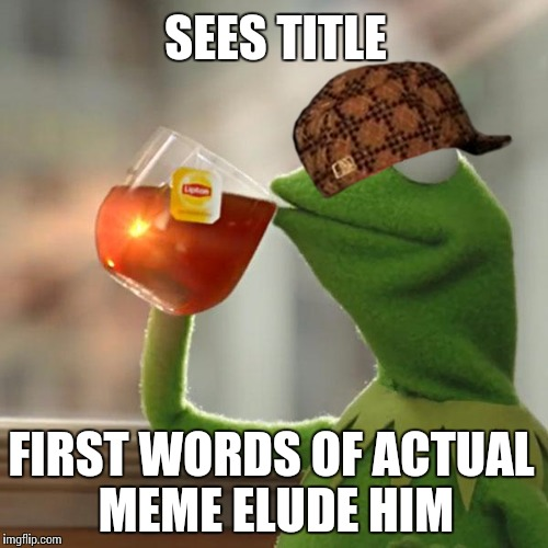 But Thats None Of My Business Meme | SEES TITLE FIRST WORDS OF ACTUAL MEME ELUDE HIM | image tagged in memes,but thats none of my business,kermit the frog,scumbag | made w/ Imgflip meme maker