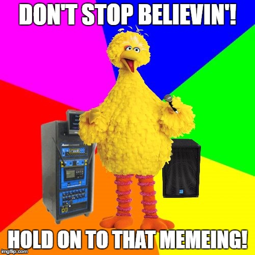 Wrong lyrics karaoke big bird | DON'T STOP BELIEVIN'! HOLD ON TO THAT MEMEING! | image tagged in wrong lyrics karaoke big bird | made w/ Imgflip meme maker