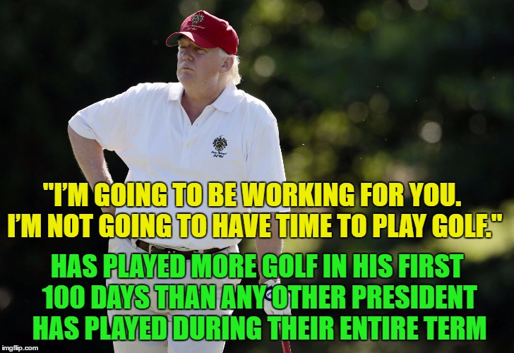 "fat trump golfing | ""I'M GOING TO BE WORKING FOR YOU. I'M NOT GOING TO HAVE TIME TO PLAY GOLF."" HAS PLAYED MORE GOLF IN HIS FIRST 100 DAYS THAN ANY OTHER PRESID 