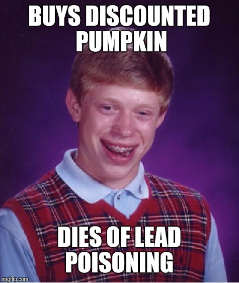 Bad Luck Brian Meme | BUYS DISCOUNTED PUMPKIN DIES OF LEAD POISONING | image tagged in memes,bad luck brian | made w/ Imgflip meme maker