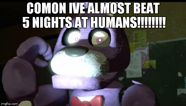 Pissed Off Bonnie FNAF | COMON IVE ALMOST BEAT 5 NIGHTS AT HUMANS!!!!!!!! | image tagged in pissed off bonnie fnaf | made w/ Imgflip meme maker
