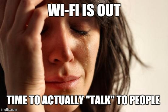 "First World Problems Meme | WI-FI IS OUT TIME TO ACTUALLY ""TALK"" TO PEOPLE 