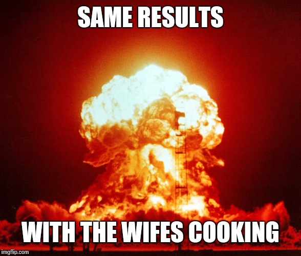 SAME RESULTS WITH THE WIFES COOKING | made w/ Imgflip meme maker